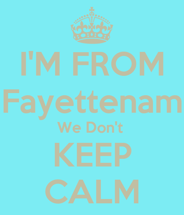 I'M FROM Fayettenam We Don't  KEEP CALM