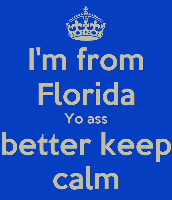 I'm from Florida Yo ass better keep calm
