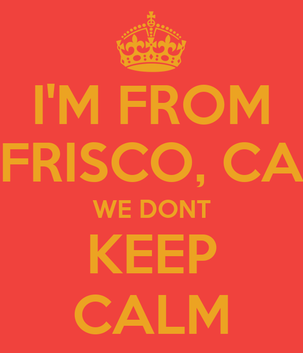 I'M FROM FRISCO, CA WE DONT KEEP CALM