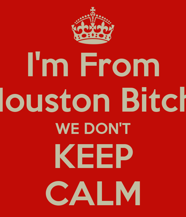 I'm From Houston Bitch, WE DON'T KEEP CALM