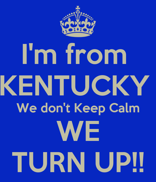 I'm from  KENTUCKY  We don't Keep Calm WE TURN UP!!