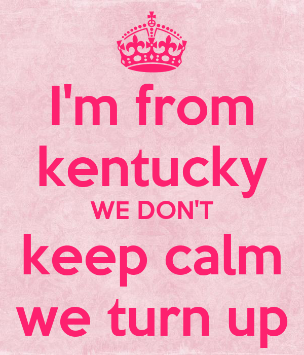 I'm from kentucky WE DON'T keep calm we turn up