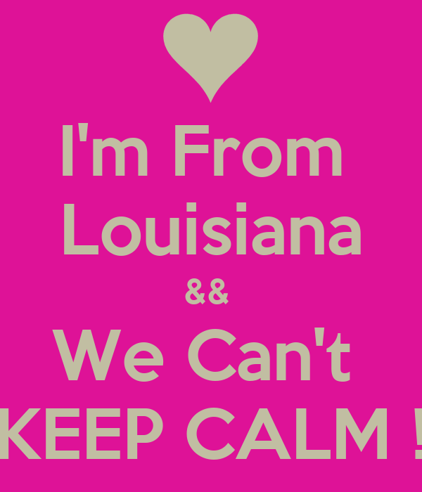 I'm From  Louisiana &&  We Can't  KEEP CALM !
