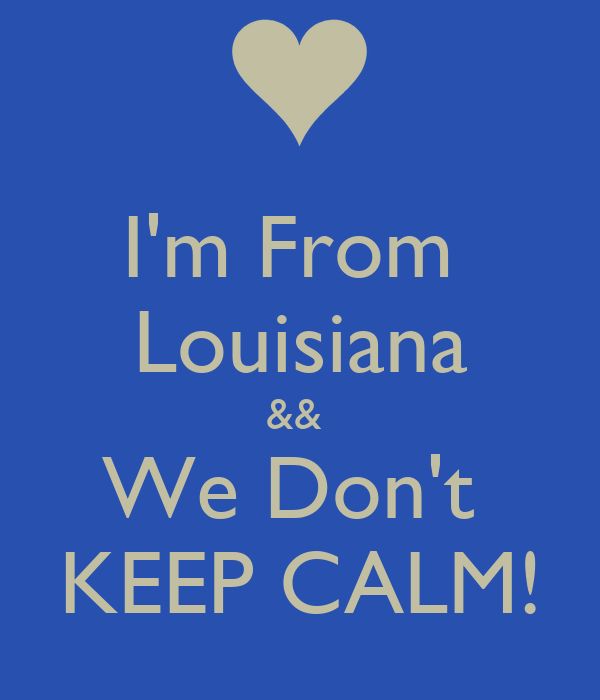 I'm From  Louisiana &&  We Don't  KEEP CALM!