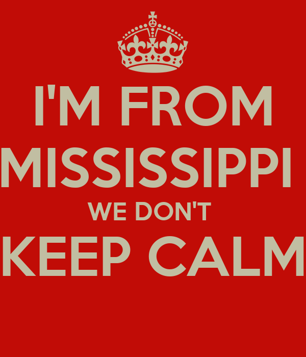 I'M FROM MISSISSIPPI  WE DON'T  KEEP CALM