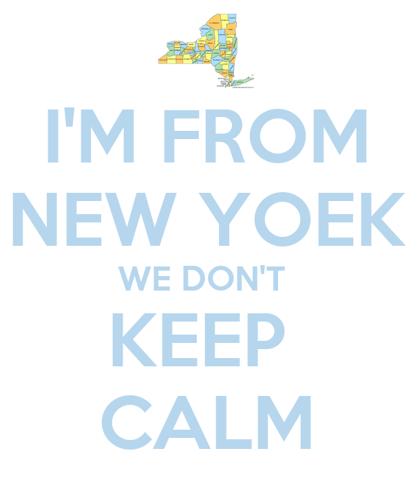 I'M FROM NEW YOEK WE DON'T  KEEP  CALM