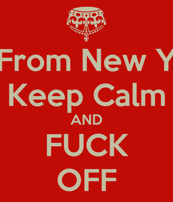 I'm From New York Keep Calm AND FUCK OFF