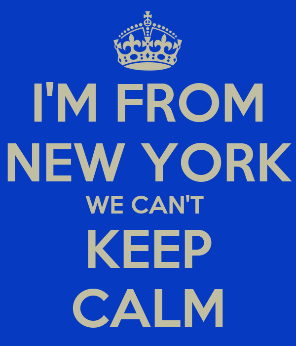 I'M FROM NEW YORK WE CAN'T  KEEP CALM