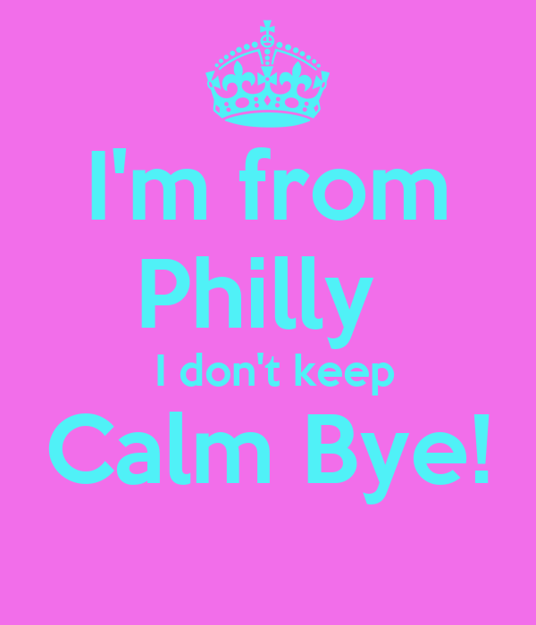 I'm from Philly   I don't keep Calm Bye!