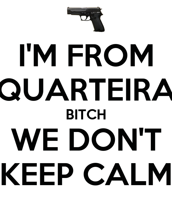 I'M FROM QUARTEIRA BITCH WE DON'T KEEP CALM