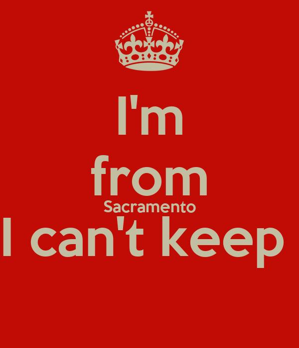 I'm from Sacramento I can't keep