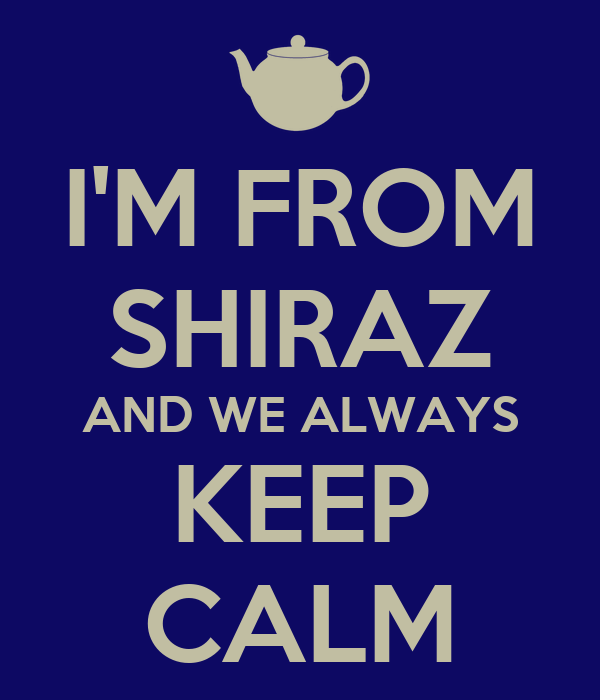 I'M FROM SHIRAZ AND WE ALWAYS KEEP CALM