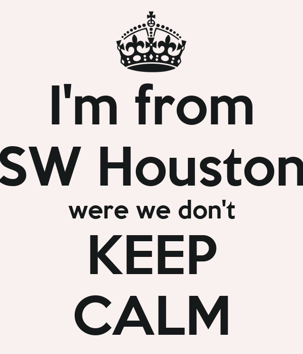 I'm from SW Houston were we don't KEEP CALM