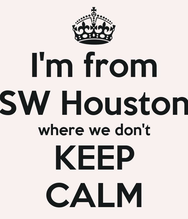 I'm from SW Houston where we don't KEEP CALM