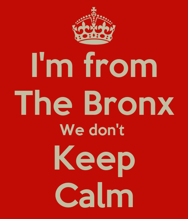 I'm from The Bronx We don't  Keep Calm