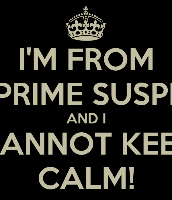 I'M FROM THE PRIME SUSPECTS AND I CANNOT KEEP CALM!