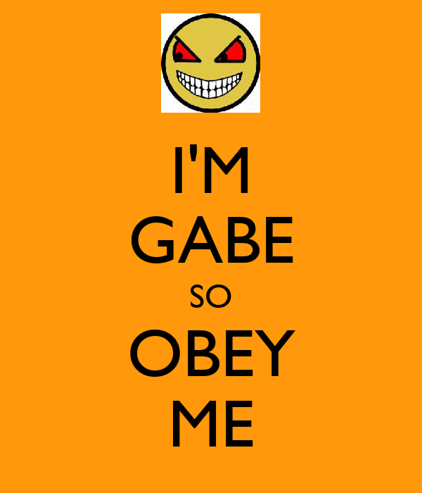 I'M GABE SO OBEY ME
