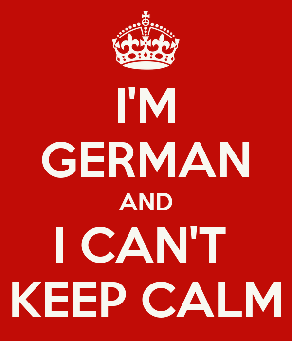 I'M GERMAN AND I CAN'T  KEEP CALM