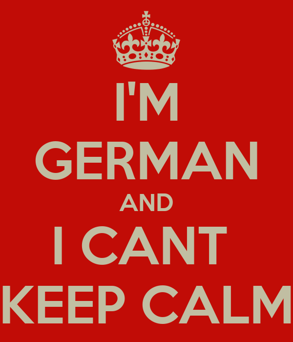 I'M GERMAN AND I CANT  KEEP CALM
