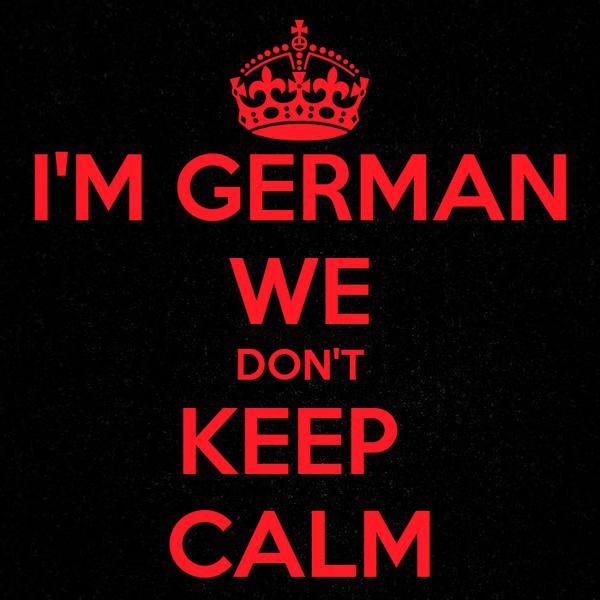 I'M GERMAN WE DON'T KEEP  CALM