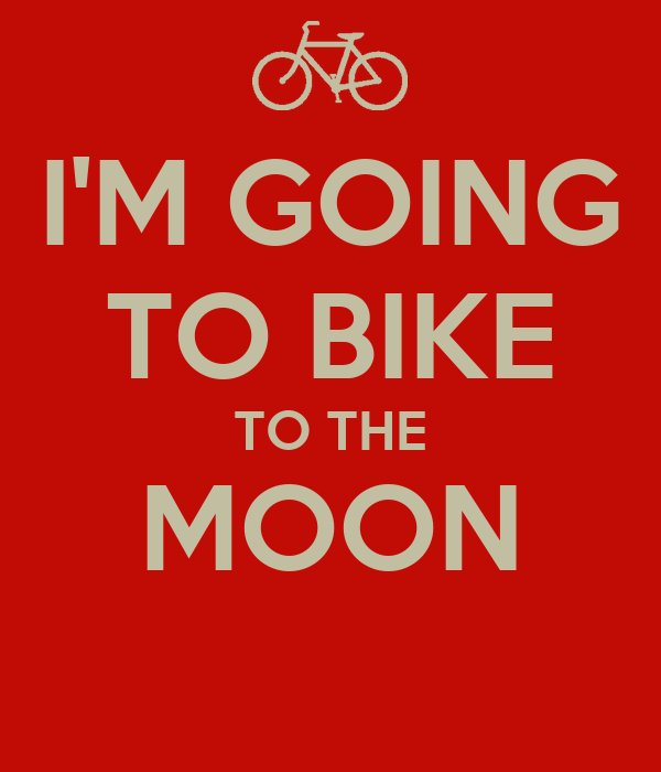 I'M GOING TO BIKE TO THE MOON