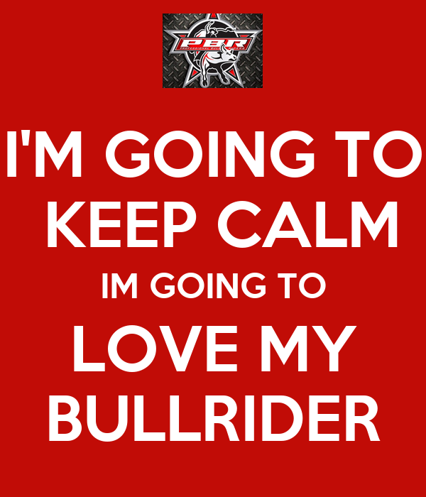 I'M GOING TO  KEEP CALM IM GOING TO LOVE MY BULLRIDER