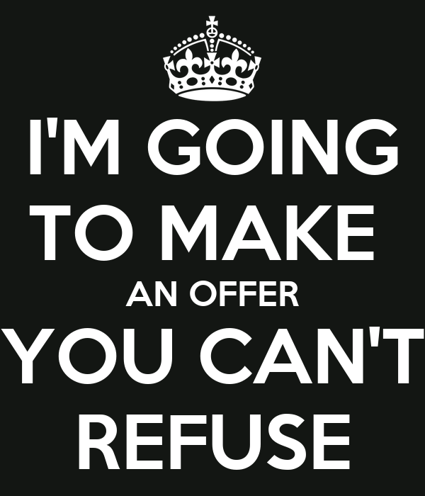 I'M GOING TO MAKE  AN OFFER YOU CAN'T REFUSE