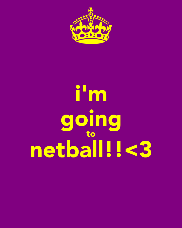i'm going to netball!!<3