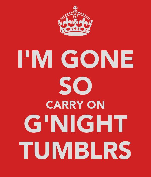 I'M GONE SO CARRY ON G'NIGHT TUMBLRS