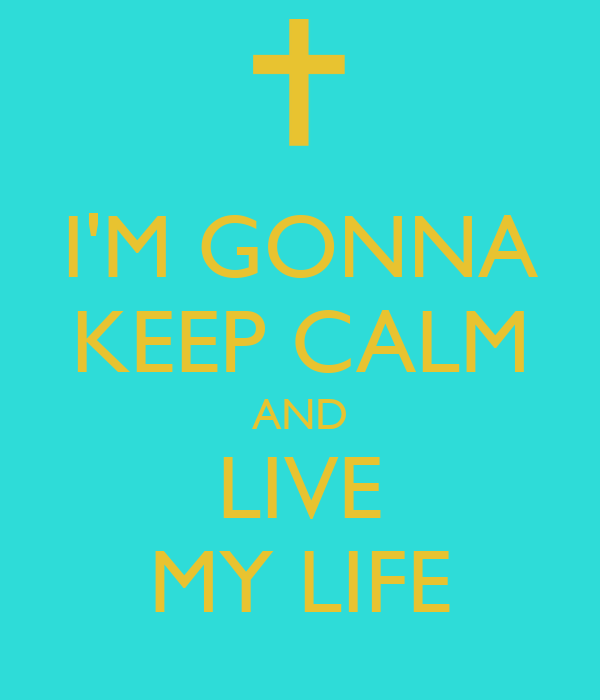 I'M GONNA KEEP CALM AND LIVE MY LIFE
