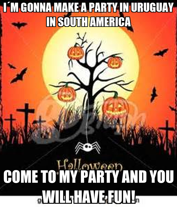 I´M GONNA MAKE A PARTY IN URUGUAY IN SOUTH AMERICA COME TO MY PARTY AND YOU WILL HAVE FUN!