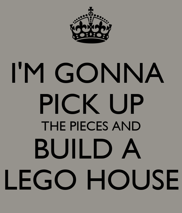 I'M GONNA  PICK UP THE PIECES AND BUILD A  LEGO HOUSE