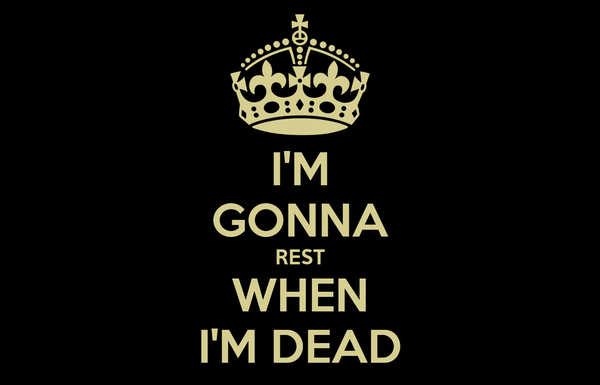 I'M GONNA REST WHEN I'M DEAD