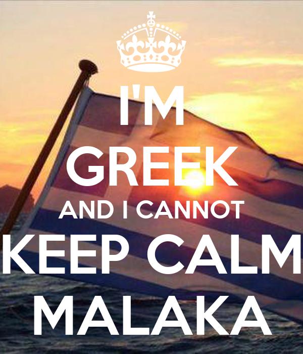 I'M GREEK AND I CANNOT KEEP CALM MALAKA