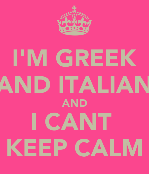 I'M GREEK AND ITALIAN AND I CANT  KEEP CALM