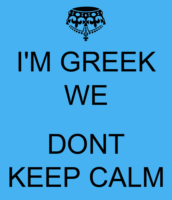 I'M GREEK WE  DONT KEEP CALM