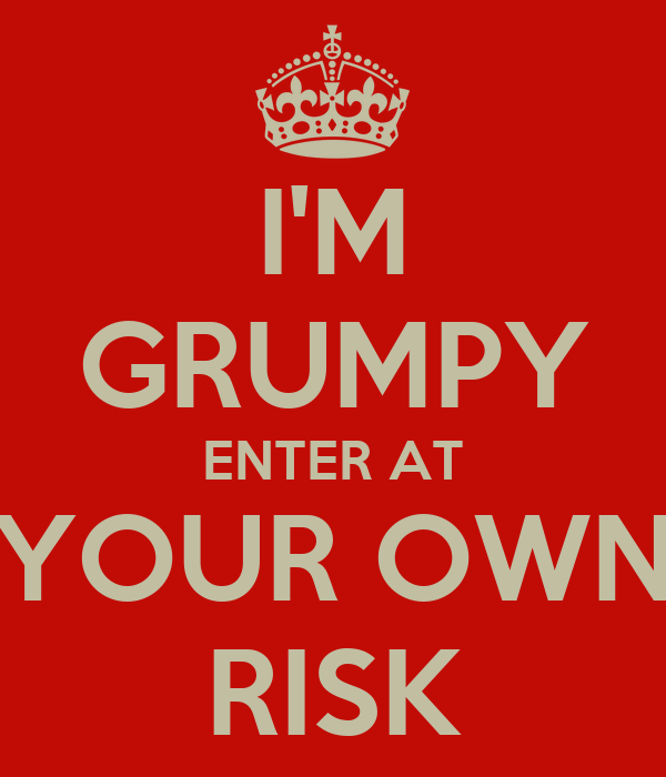 I'M GRUMPY ENTER AT YOUR OWN RISK