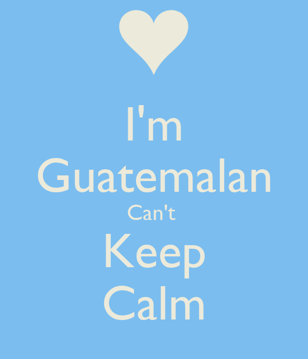 I'm Guatemalan Can't  Keep Calm