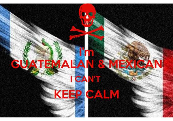 I'm GUATEMALAN & MEXICAN I CAN'T  KEEP CALM
