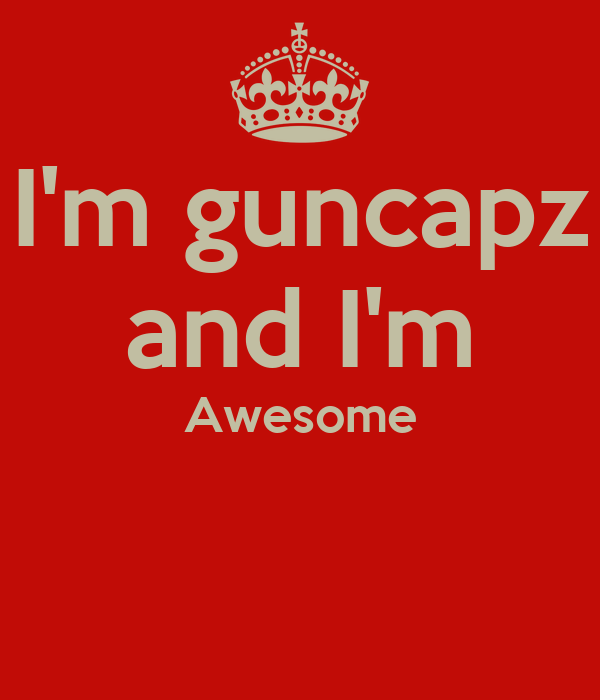 I'm guncapz and I'm Awesome