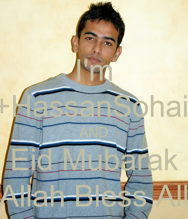 I'm +HassanSohail AND Eid Mubarak Allah Bless All