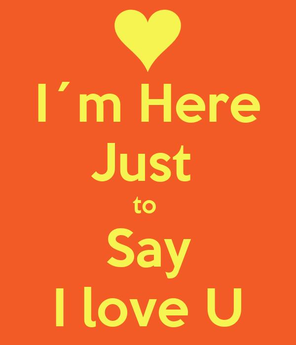 I´m Here Just  to  Say I love U