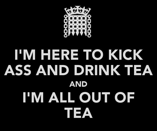 I'M HERE TO KICK ASS AND DRINK TEA AND I'M ALL OUT OF TEA
