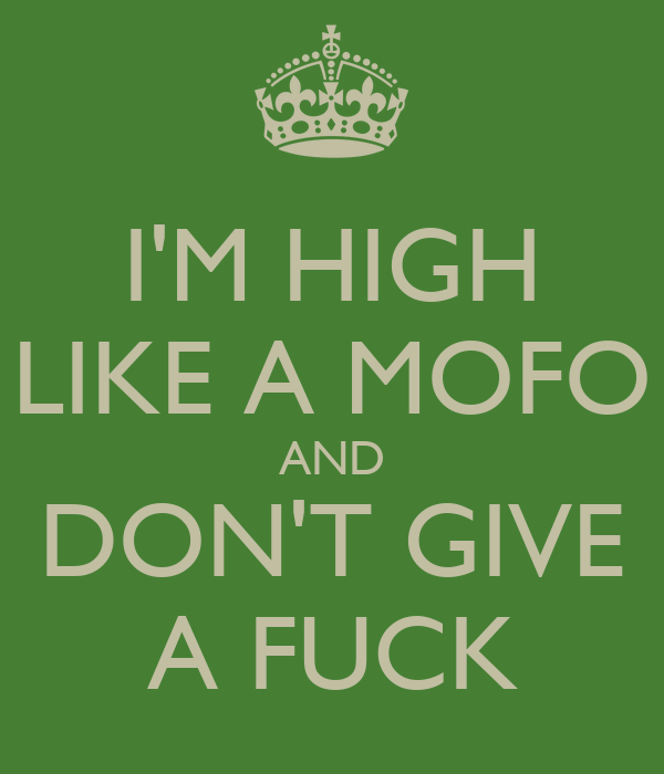 I'M HIGH LIKE A MOFO AND DON'T GIVE A FUCK