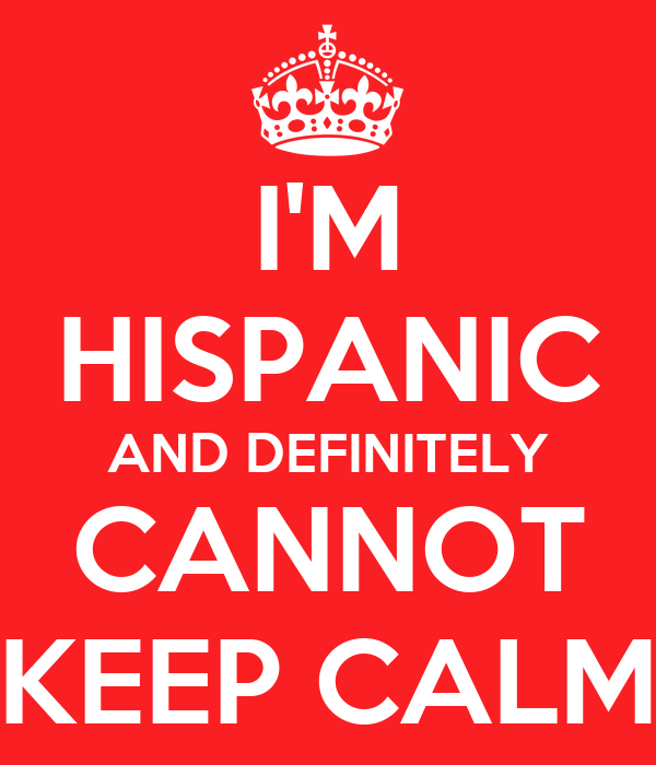I'M HISPANIC AND DEFINITELY CANNOT KEEP CALM