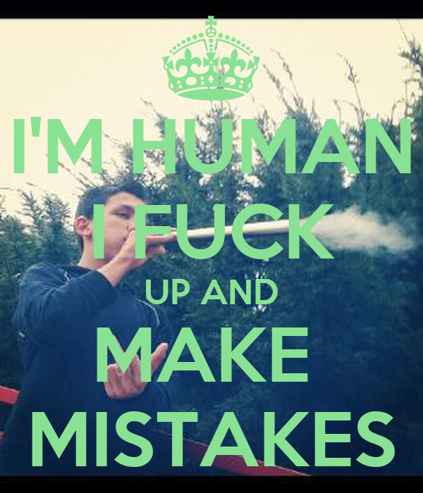 I'M HUMAN I FUCK UP AND MAKE  MISTAKES