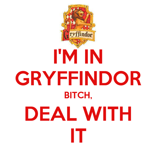 I'M IN GRYFFINDOR BITCH, DEAL WITH IT