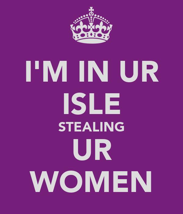 I'M IN UR ISLE STEALING UR WOMEN