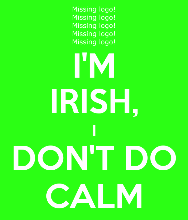 I'M IRISH, I DON'T DO CALM