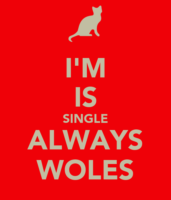 I'M IS SINGLE ALWAYS WOLES
